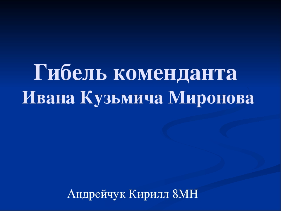 Гибель коменданта Ивана Кузьмича Миронова Андрейчук Кирилл 8МН