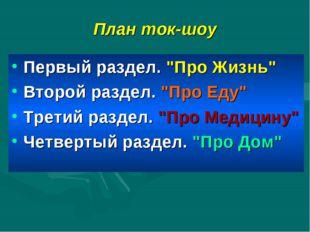 """План ток-шоу Первый раздел. """"Про Жизнь"""" Второй раздел. """"Про Еду"""" Третий разде"""