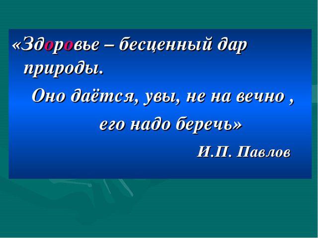 «Здоровье – бесценный дар природы. Оно даётся, увы, не на вечно , его надо бе...