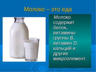 Молоко – это еда Молоко содержит белок, витамины группы В, витамин D, кальций