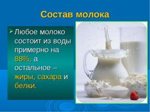 Состав молока Любое молоко состоит из воды примерно на 88%, а остальное – жир