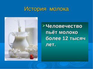 История молока Человечество пьёт молоко более 12 тысяч лет.