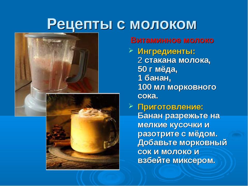 Рецепты с молоком Витаминное молоко Ингредиенты: 2 стакана молока, 50 г мёда,...
