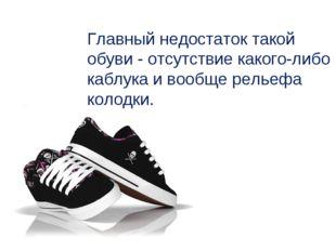 Главный недостаток такой обуви - отсутствие какого-либо каблука и вообще рель