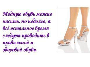 Модную обувь можно носить, но недолго, а всё остальное время следует проводит