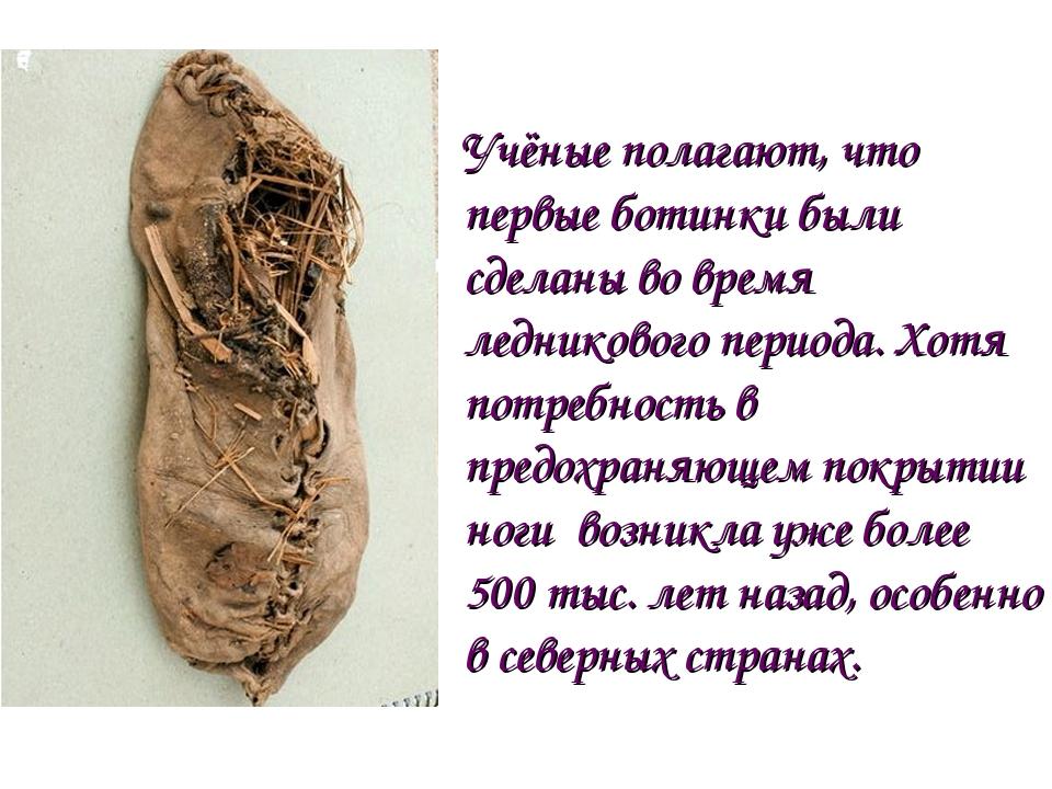 Учёные полагают, что первые ботинки были сделаны во время ледникового периода...