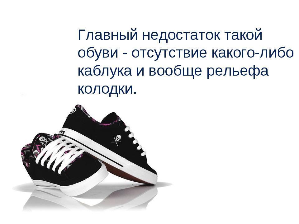 Главный недостаток такой обуви - отсутствие какого-либо каблука и вообще рель...