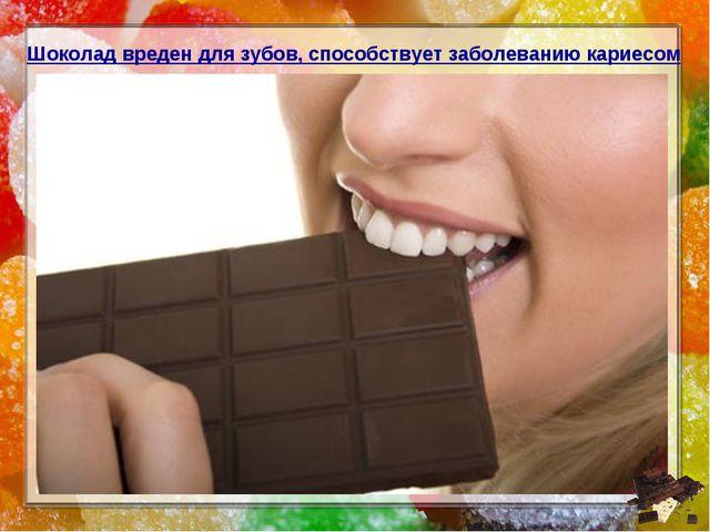 Шоколад вреден для зубов, способствует заболеванию кариесом