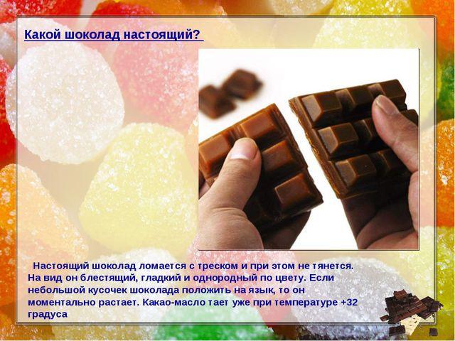 Какой шоколад настоящий? Настоящий шоколад ломается с треском и при этом не т...