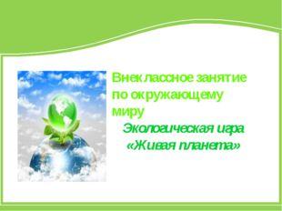 Внеклассное занятие по окружающему миру Экологическая игра «Живая планета»