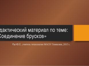 Дидактический материал по теме: : «Соединение брусков» Рус Ю.С., учитель техн