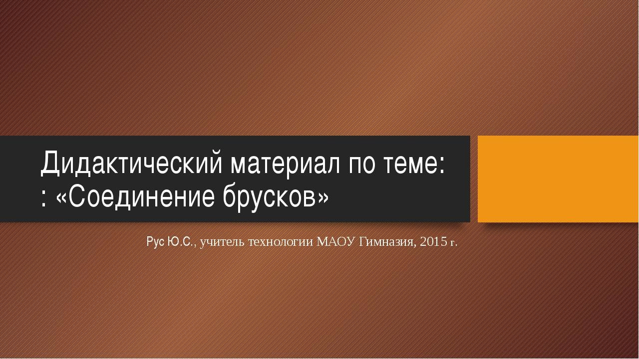 Дидактический материал по теме: : «Соединение брусков» Рус Ю.С., учитель техн...