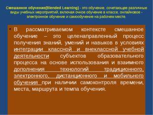 Смешанное обучение(Blended Learning) - это обучение, сочетающее различные вид