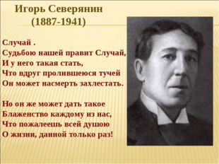 Игорь Северянин (1887-1941) Случай . Судьбою нашей правит Случай, И у него та