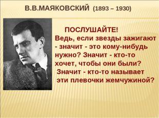 В.В.МАЯКОВСКИЙ (1893 – 1930) ПОСЛУШАЙТЕ! Ведь, если звезды зажигают - значит