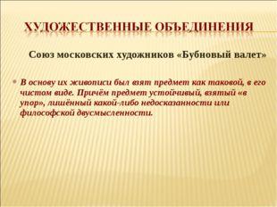 Союз московских художников «Бубновый валет» В основу их живописи был взят пр
