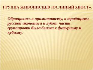 Обращались к примитивизму, к традициям русской иконописи и лубка; часть групп