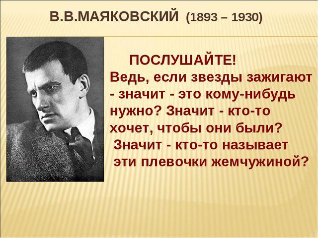 В.В.МАЯКОВСКИЙ (1893 – 1930) ПОСЛУШАЙТЕ! Ведь, если звезды зажигают - значит...