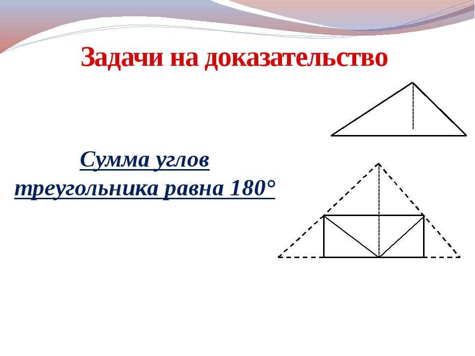 Задачи на доказательство Сумма углов треугольника равна 180°