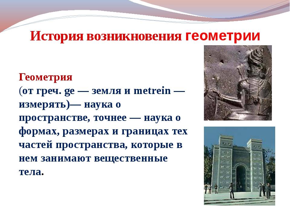 История возникновения геометрии Геометрия (от греч. ge — земля и metrein — из...