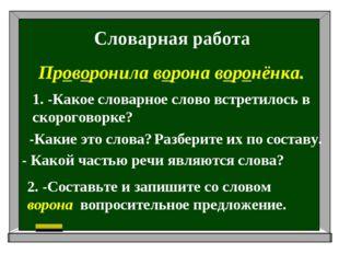 Словарная работа Проворонила ворона воронёнка. 1. -Какое словарное слово встр