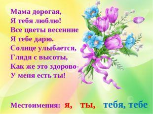 Мама дорогая, Я тебя люблю! Все цветы весенние Я тебе дарю. Солнце улыбается,