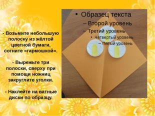 - Возьмите небольшую полоску из жёлтой цветной бумаги, согните «гармошкой». -