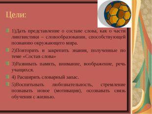 Цели: 1)Дать представление о составе слова, как о части лингвистики – словооб
