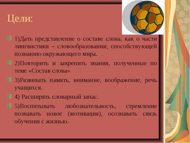 Цели: 1)Дать представление о составе слова, как о части лингвистики – словооб...