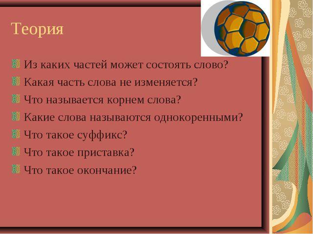 Теория Из каких частей может состоять слово? Какая часть слова не изменяется?...