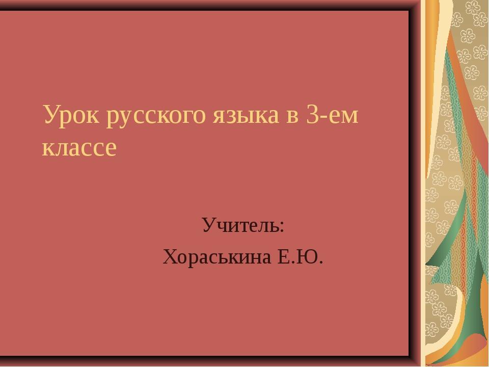 Урок русского языка в 3-ем классе Учитель: Хораськина Е.Ю.