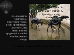 Памятник посвящен 60 видам животным. Это памятник миллионам животным-героям в