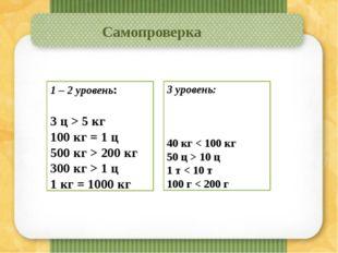 Самопроверка 3 уровень: 40 кг < 100 кг 50 ц > 10 ц 1 т < 10 т 100 г < 200 г