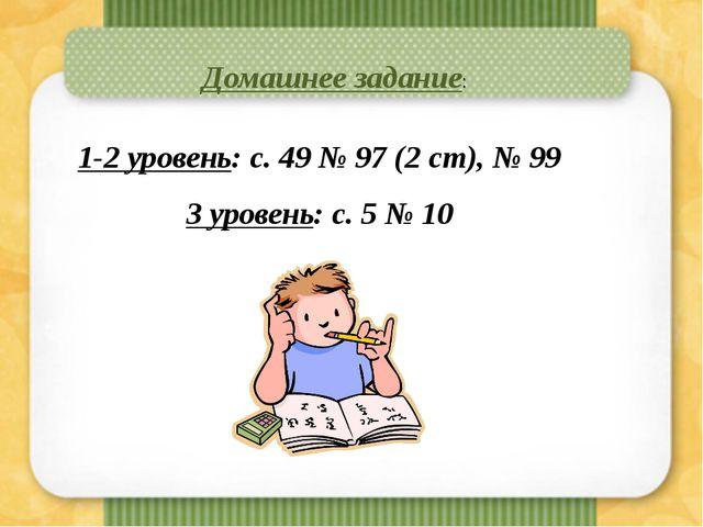 Домашнее задание: 1-2 уровень: с. 49 № 97 (2 ст), № 99 3 уровень: с. 5 № 10