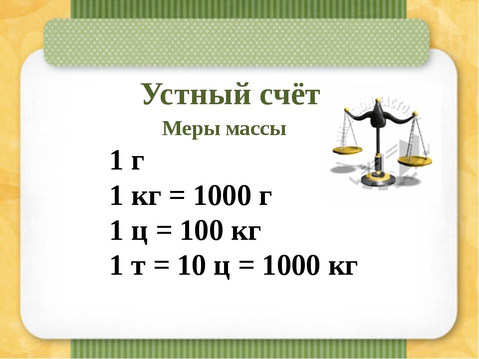 Устный счёт 1 г 1 кг = 1000 г 1 ц = 100 кг 1 т = 10 ц = 1000 кг Меры массы