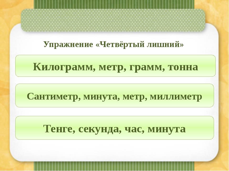 Упражнение «Четвёртый лишний» Килограмм, метр, грамм, тонна Сантиметр, минут...