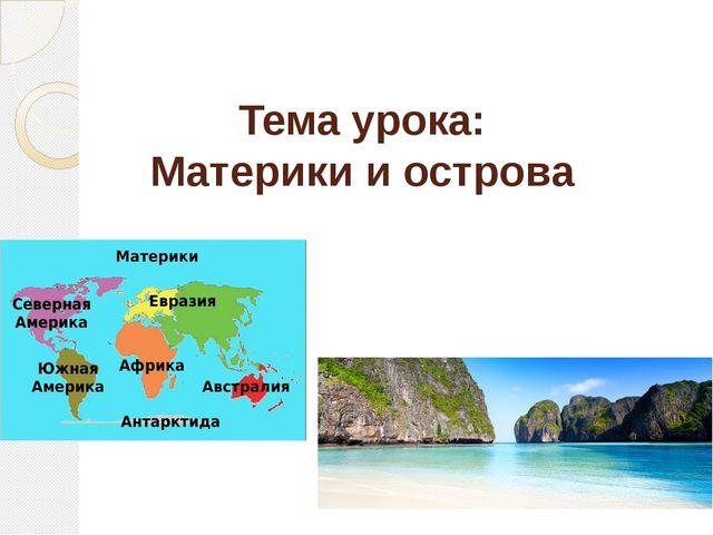 Тема урока: Материки и острова