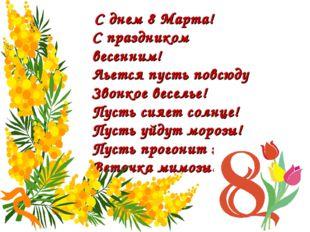 С днем 8 Марта! С праздником весенним! Льется пусть повсюду Звонкое веселье!