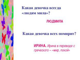 Какая девочка всегда «людям мила»? ЛЮДМИЛА Какая девочка всех помирит? ИРИНА
