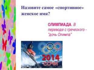 Назовите самое «спортивное» женское имя? ОЛИМПИАДА. В переводе с греческого