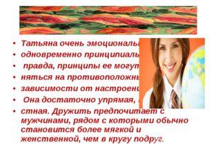 Татьяна очень эмоциональна и одновременно принципиальна, правда, принципы ее