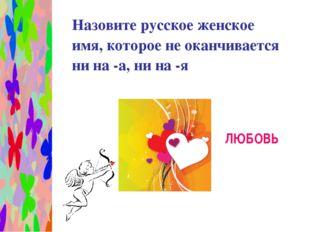 Назовите русское женское имя, которое не оканчивается ни на -а, ни на -я ЛЮБ