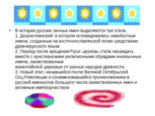В истории русских личных имен выделяются три этапа. 1. Дохристианский- в кото