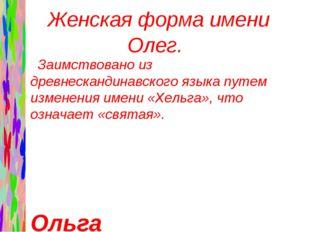 Женская форма имени Олег. Заимствовано из древнескандинавского языка путем и