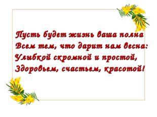Пусть будет жизнь ваша полна Всем тем, что дарит нам весна: Улыбкой скромной
