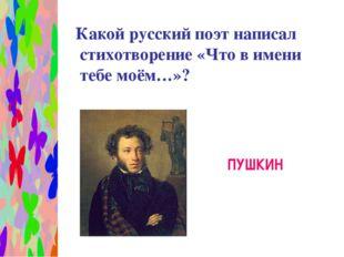 Какой русский поэт написал стихотворение «Что в имени тебе моём…»? ПУШКИН