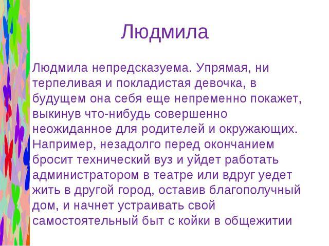 Людмила Людмила непредсказуема. Упрямая, ни терпеливая и покладистая девочка,...