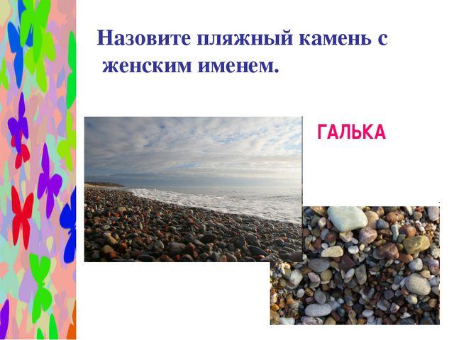 Назовите пляжный камень с женским именем. ГАЛЬКА