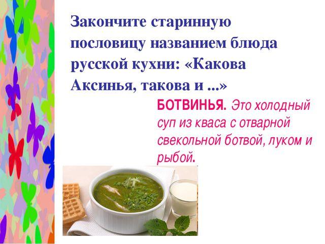 Закончите старинную пословицу названием блюда русской кухни: «Какова Аксинья...