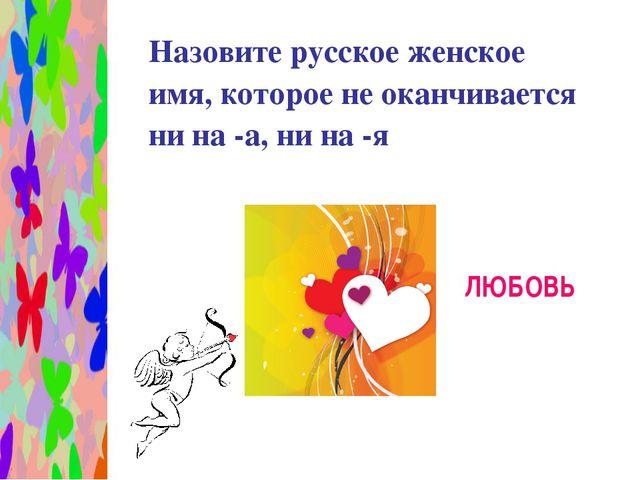Назовите русское женское имя, которое не оканчивается ни на -а, ни на -я ЛЮБ...